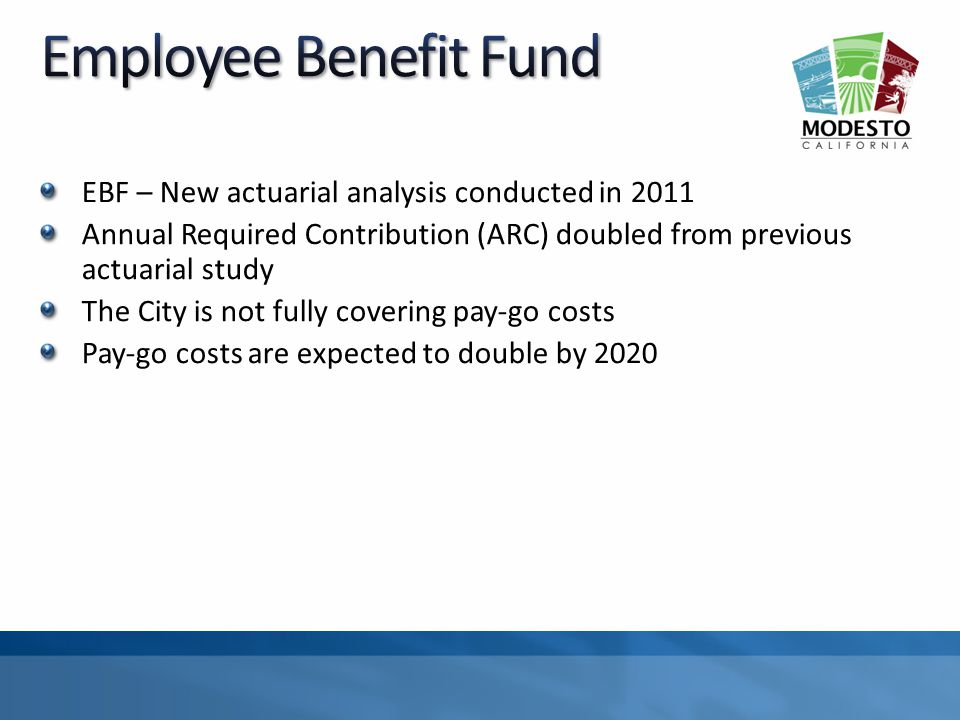 EBF – New actuarial analysis conducted in 2011 Annual Required Contribution (ARC) doubled from previous actuarial study The City is not fully covering pay-go costs Pay-go costs are expected to double by 2020
