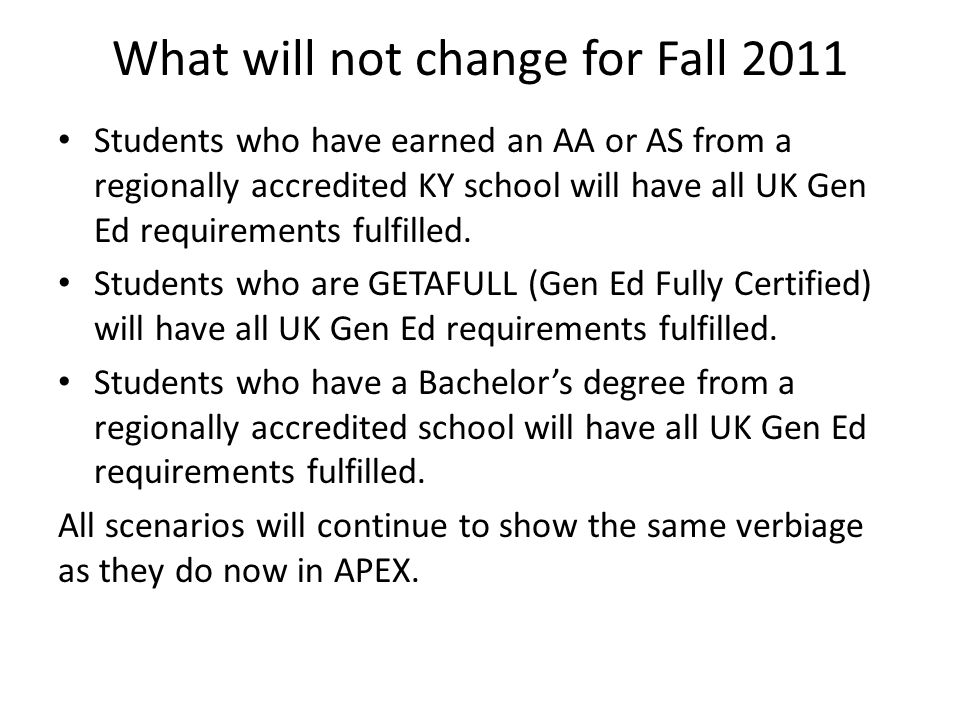 What will not change for Fall 2011 Students who have earned an AA or AS from a regionally accredited KY school will have all UK Gen Ed requirements fulfilled.