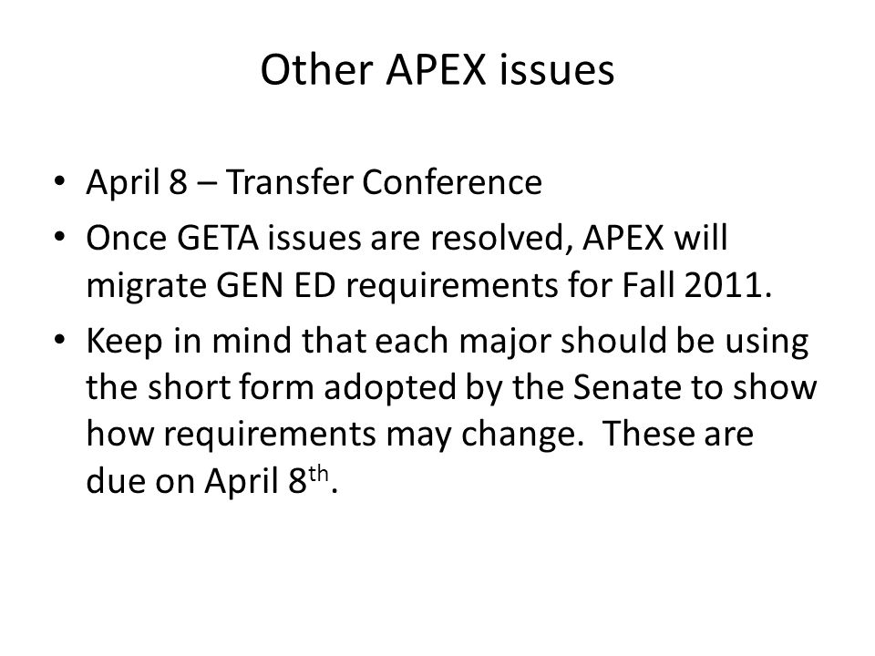 Other APEX issues April 8 – Transfer Conference Once GETA issues are resolved, APEX will migrate GEN ED requirements for Fall 2011.
