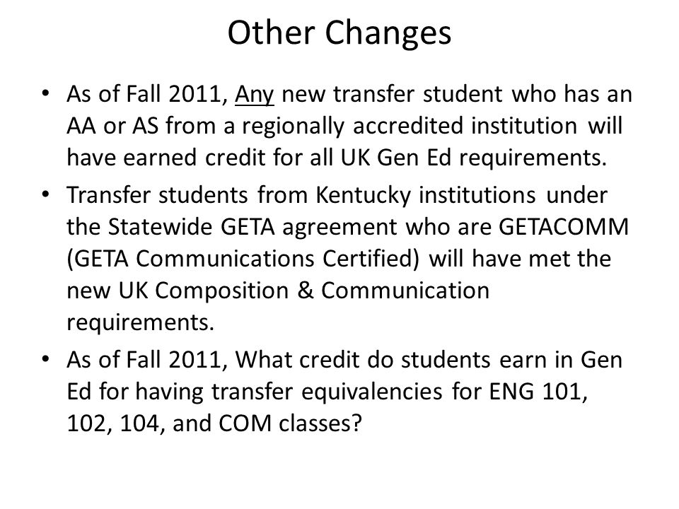 Other Changes As of Fall 2011, Any new transfer student who has an AA or AS from a regionally accredited institution will have earned credit for all UK Gen Ed requirements.