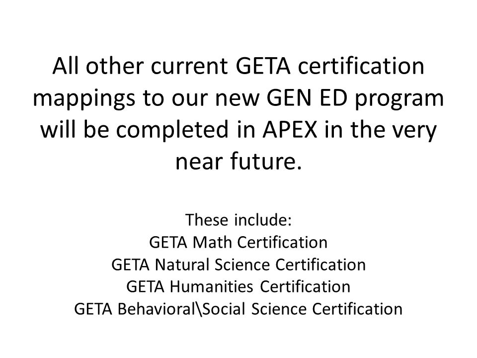 All other current GETA certification mappings to our new GEN ED program will be completed in APEX in the very near future.