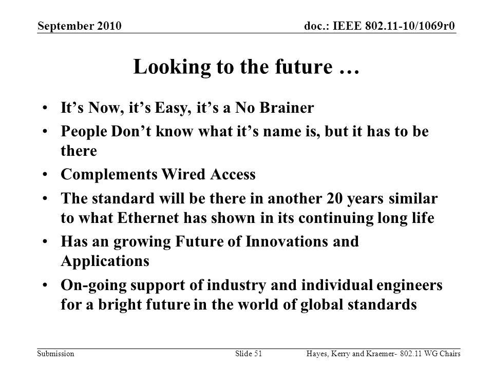 doc.: IEEE 802.11-10/1069r0 Submission Looking to the future … Its Now, its Easy, its a No Brainer People Dont know what its name is, but it has to be there Complements Wired Access The standard will be there in another 20 years similar to what Ethernet has shown in its continuing long life Has an growing Future of Innovations and Applications On-going support of industry and individual engineers for a bright future in the world of global standards September 2010 Hayes, Kerry and Kraemer- 802.11 WG ChairsSlide 51