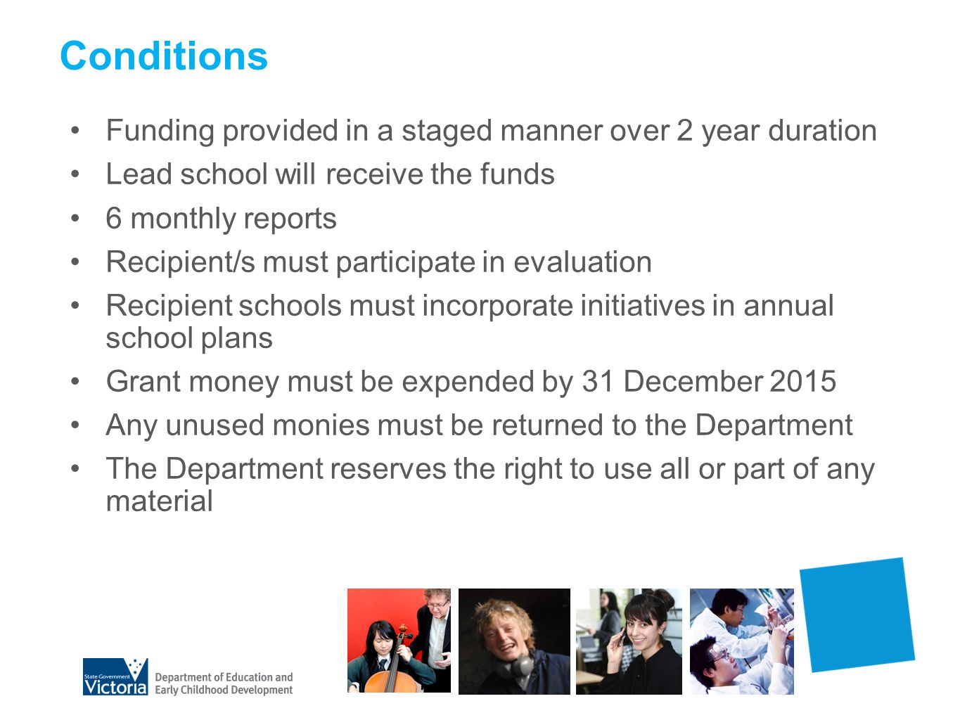 Conditions Funding provided in a staged manner over 2 year duration Lead school will receive the funds 6 monthly reports Recipient/s must participate