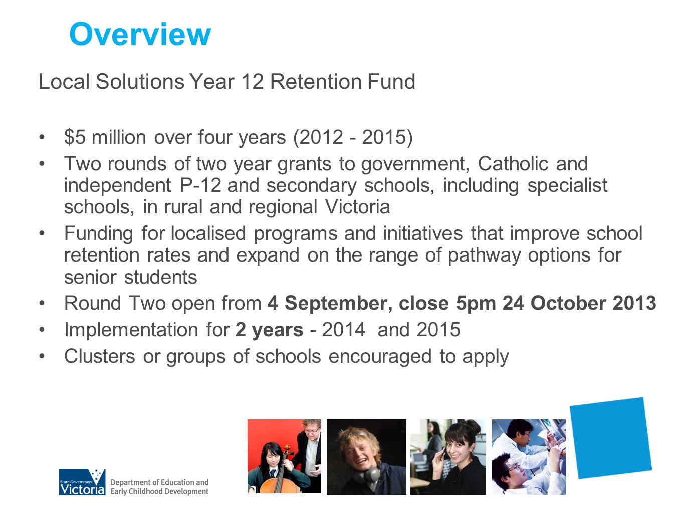Overview Local Solutions Year 12 Retention Fund $5 million over four years (2012 - 2015) Two rounds of two year grants to government, Catholic and ind