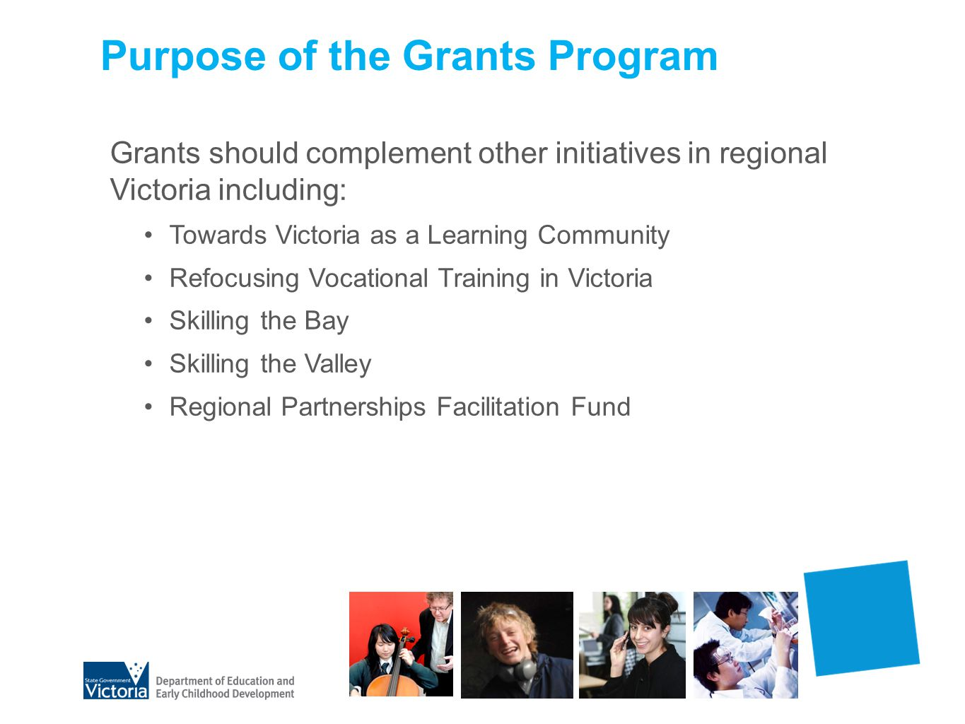 Purpose of the Grants Program Grants should complement other initiatives in regional Victoria including: Towards Victoria as a Learning Community Refo