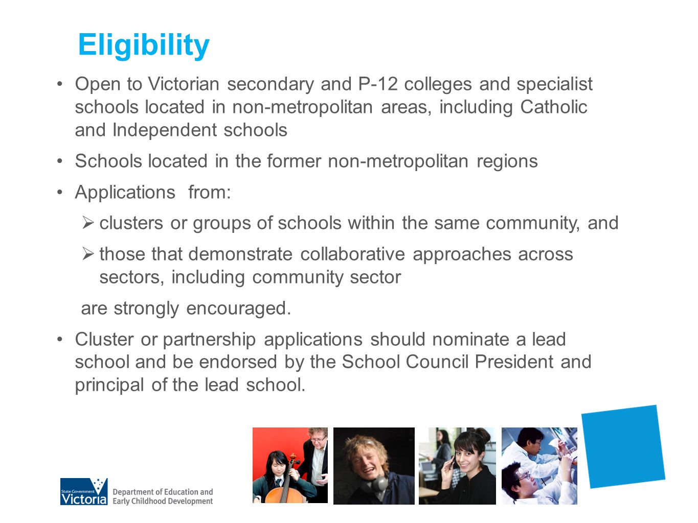 Eligibility Open to Victorian secondary and P-12 colleges and specialist schools located in non-metropolitan areas, including Catholic and Independent schools Schools located in the former non-metropolitan regions Applications from: clusters or groups of schools within the same community, and those that demonstrate collaborative approaches across sectors, including community sector are strongly encouraged.
