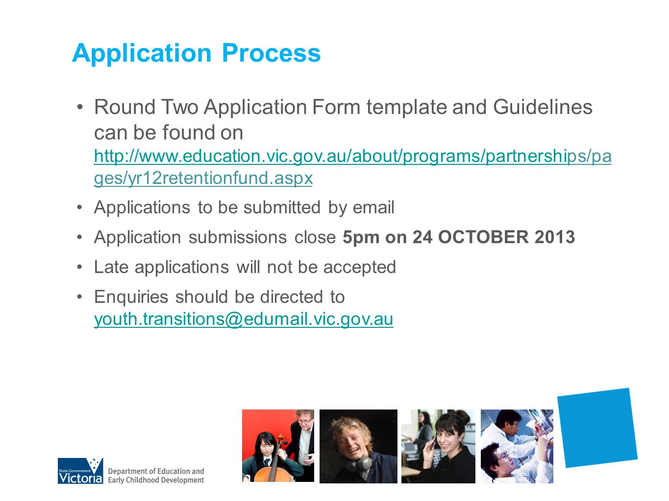 Application Process Round Two Application Form template and Guidelines can be found on   ges/yr12retentionfund.aspx   Applications to be submitted by  Application submissions close 5pm on 24 OCTOBER 2013 Late applications will not be accepted Enquiries should be directed to