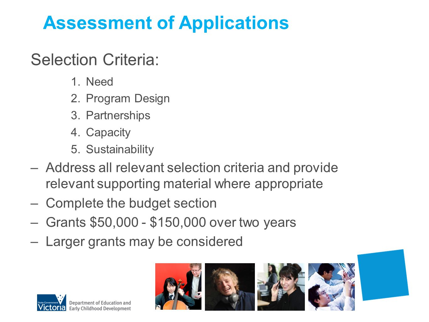 Assessment of Applications Selection Criteria: 1.Need 2.Program Design 3.Partnerships 4.Capacity 5.Sustainability –Address all relevant selection criteria and provide relevant supporting material where appropriate –Complete the budget section –Grants $50,000 - $150,000 over two years –Larger grants may be considered