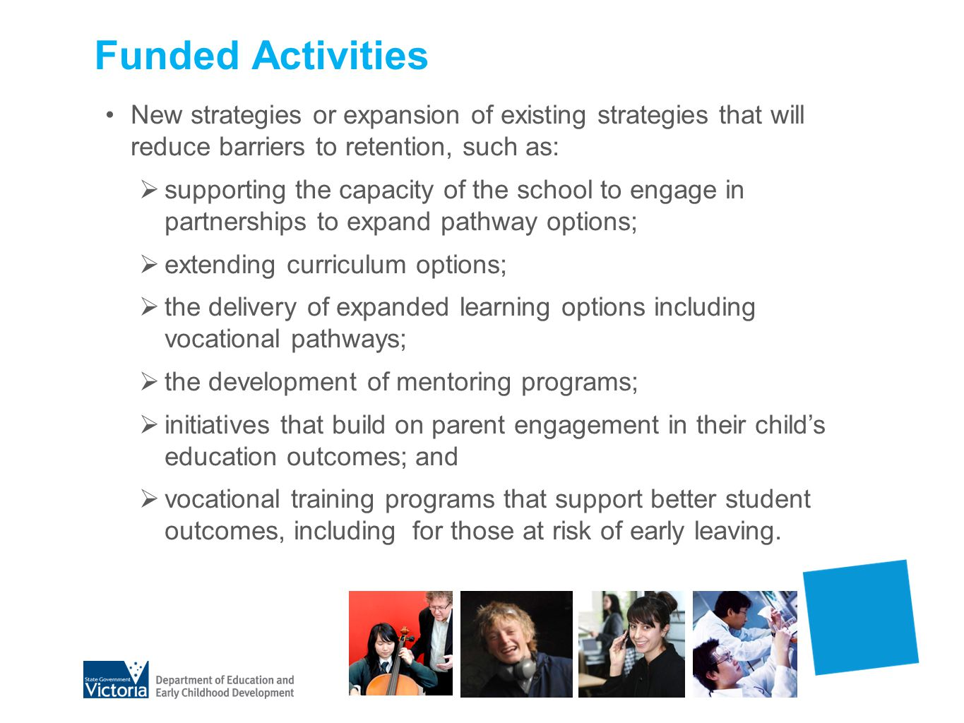 Non-Funded Activities Capital/building works Replication of activities funded by other programs Staffing only when able to demonstrate capacity for sustainability Core focus Year 10-12 retention and expanding pathway options Year 7-9 may be considered if evidence provided on benefits to retention