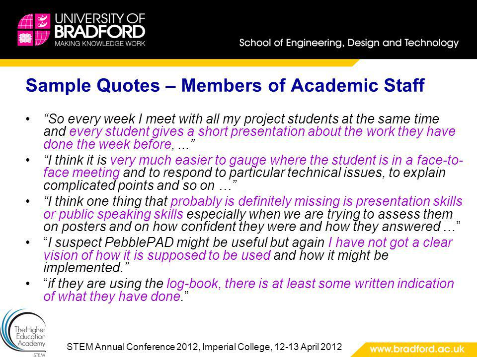 STEM Annual Conference 2012, Imperial College, 12-13 April 2012 Sample Quotes – Members of Academic Staff So every week I meet with all my project students at the same time and every student gives a short presentation about the work they have done the week before,...