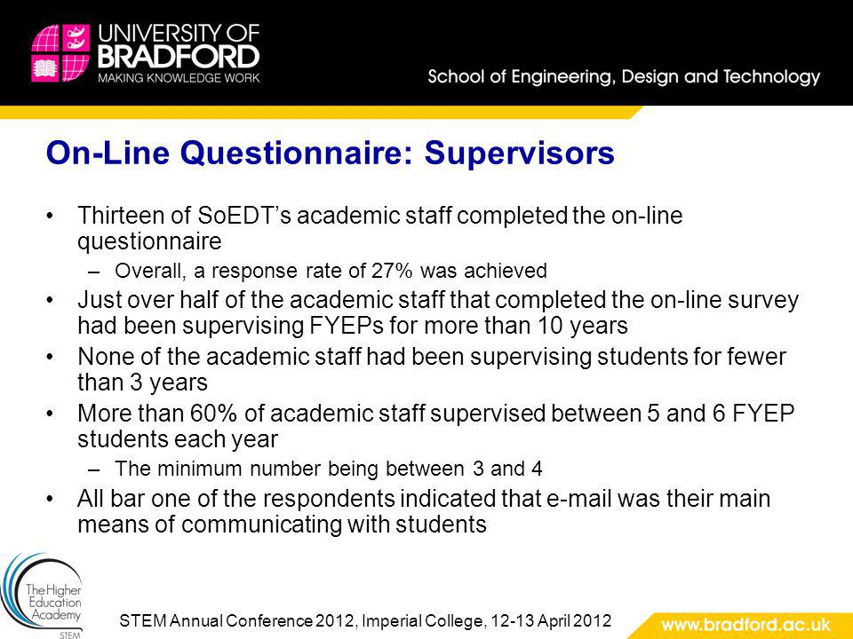 STEM Annual Conference 2012, Imperial College, 12-13 April 2012 On-Line Questionnaire: Supervisors Thirteen of SoEDTs academic staff completed the on-line questionnaire –Overall, a response rate of 27% was achieved Just over half of the academic staff that completed the on-line survey had been supervising FYEPs for more than 10 years None of the academic staff had been supervising students for fewer than 3 years More than 60% of academic staff supervised between 5 and 6 FYEP students each year –The minimum number being between 3 and 4 All bar one of the respondents indicated that e-mail was their main means of communicating with students