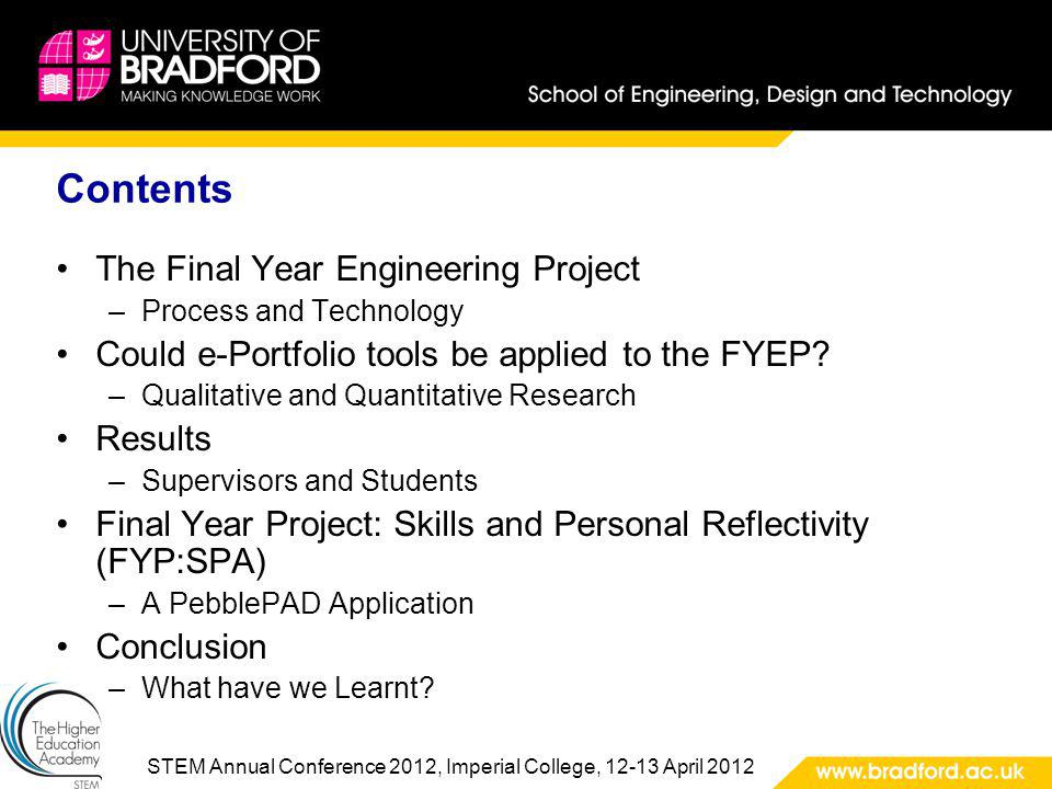 STEM Annual Conference 2012, Imperial College, 12-13 April 2012 Contents The Final Year Engineering Project –Process and Technology Could e-Portfolio