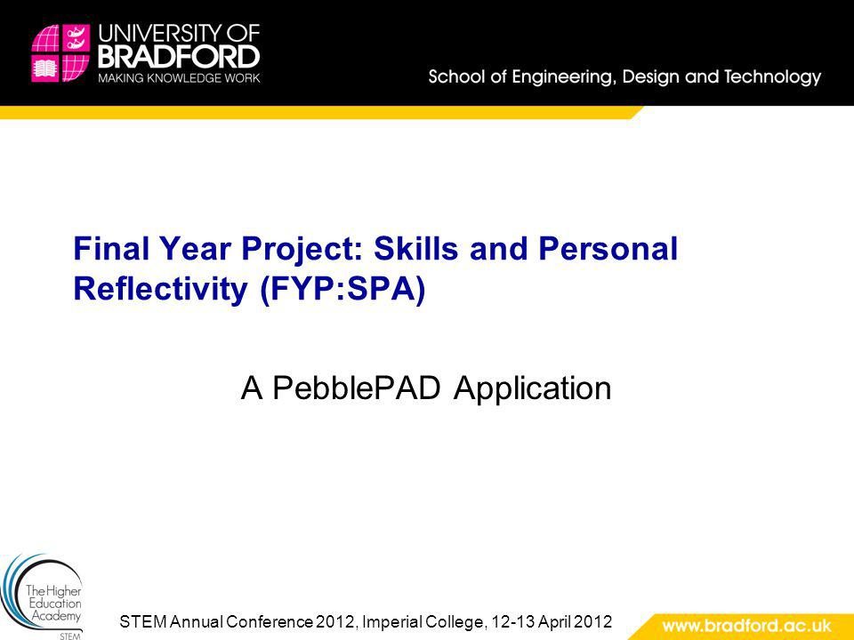 STEM Annual Conference 2012, Imperial College, 12-13 April 2012 Final Year Project: Skills and Personal Reflectivity (FYP:SPA) A PebblePAD Application