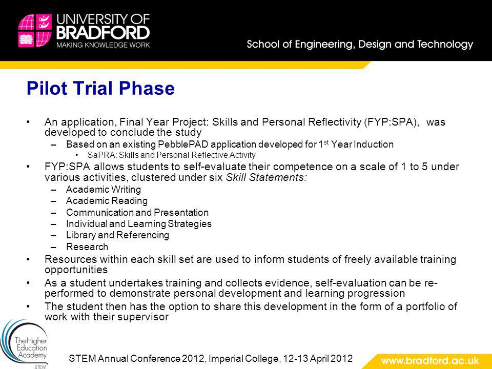 STEM Annual Conference 2012, Imperial College, 12-13 April 2012 Pilot Trial Phase An application, Final Year Project: Skills and Personal Reflectivity (FYP:SPA), was developed to conclude the study –Based on an existing PebblePAD application developed for 1 st Year Induction SaPRA: Skills and Personal Reflective Activity FYP:SPA allows students to self-evaluate their competence on a scale of 1 to 5 under various activities, clustered under six Skill Statements: –Academic Writing –Academic Reading –Communication and Presentation –Individual and Learning Strategies –Library and Referencing –Research Resources within each skill set are used to inform students of freely available training opportunities As a student undertakes training and collects evidence, self-evaluation can be re- performed to demonstrate personal development and learning progression The student then has the option to share this development in the form of a portfolio of work with their supervisor