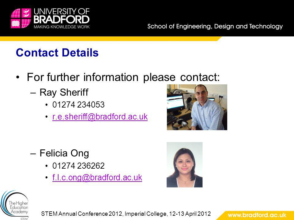 STEM Annual Conference 2012, Imperial College, 12-13 April 2012 Contact Details For further information please contact: –Ray Sheriff 01274 234053 r.e.sheriff@bradford.ac.uk –Felicia Ong 01274 236262 f.l.c.ong@bradford.ac.uk