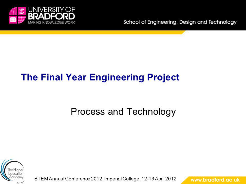 STEM Annual Conference 2012, Imperial College, 12-13 April 2012 The Final Year Engineering Project Process and Technology