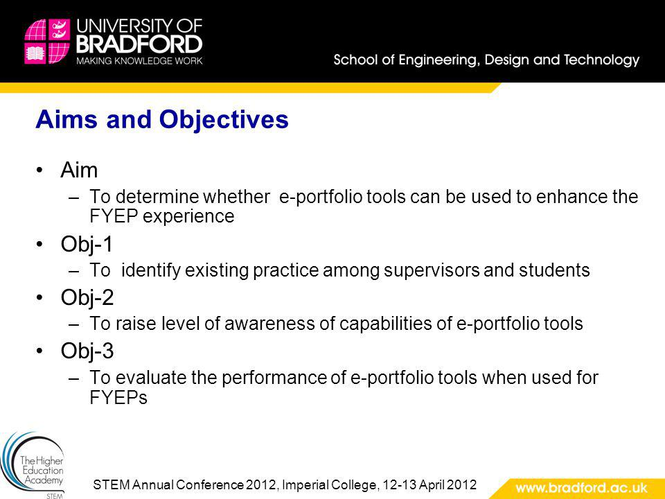 STEM Annual Conference 2012, Imperial College, 12-13 April 2012 Aims and Objectives Aim –To determine whether e-portfolio tools can be used to enhance the FYEP experience Obj-1 –To identify existing practice among supervisors and students Obj-2 –To raise level of awareness of capabilities of e-portfolio tools Obj-3 –To evaluate the performance of e-portfolio tools when used for FYEPs