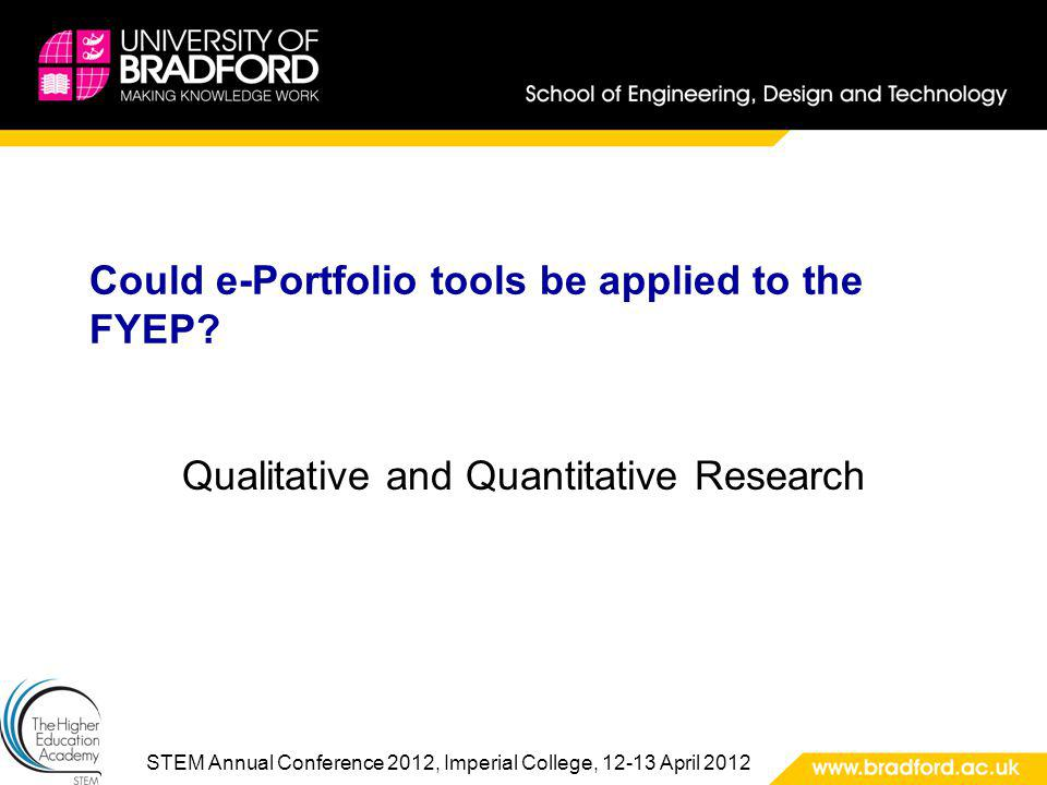 STEM Annual Conference 2012, Imperial College, 12-13 April 2012 Could e-Portfolio tools be applied to the FYEP? Qualitative and Quantitative Research