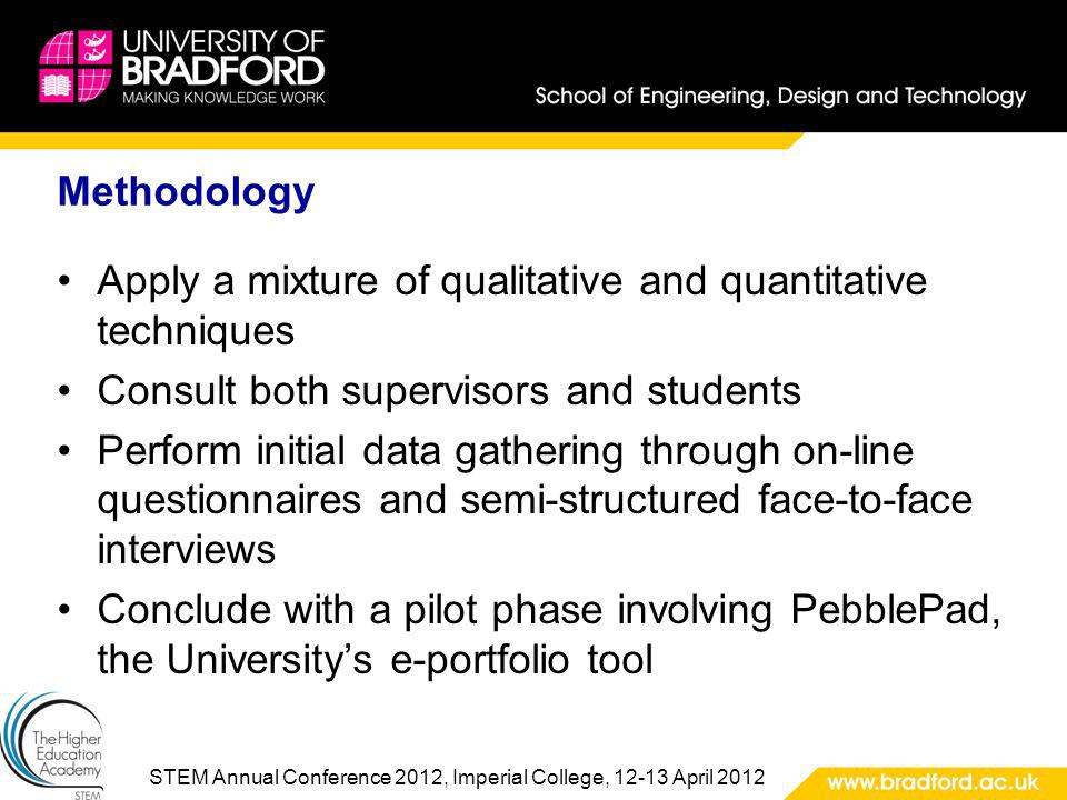 STEM Annual Conference 2012, Imperial College, 12-13 April 2012 Methodology Apply a mixture of qualitative and quantitative techniques Consult both supervisors and students Perform initial data gathering through on-line questionnaires and semi-structured face-to-face interviews Conclude with a pilot phase involving PebblePad, the Universitys e-portfolio tool