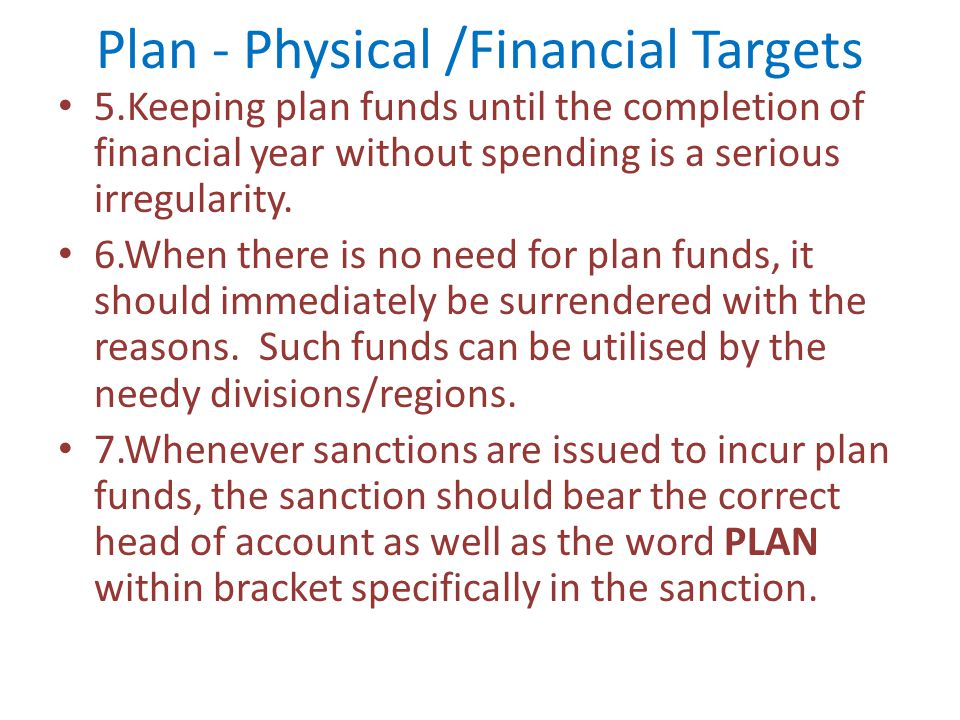 Plan - Physical /Financial Targets 5.Keeping plan funds until the completion of financial year without spending is a serious irregularity. 6.When ther