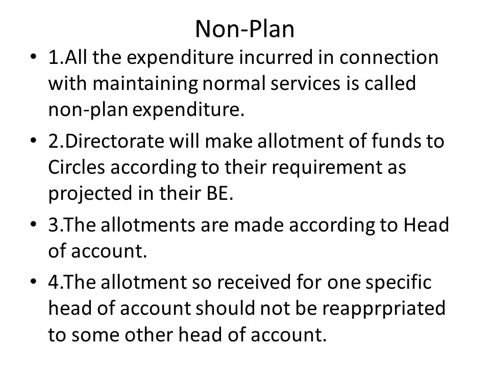 Non-Plan 1.All the expenditure incurred in connection with maintaining normal services is called non-plan expenditure. 2.Directorate will make allotme