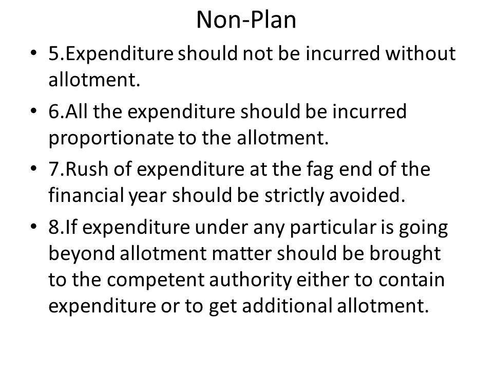 Non-Plan 5.Expenditure should not be incurred without allotment. 6.All the expenditure should be incurred proportionate to the allotment. 7.Rush of ex