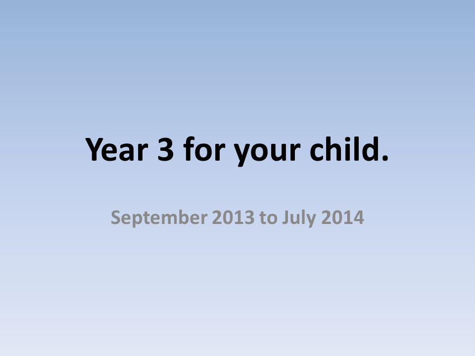 Year 3 for your child. September 2013 to July 2014