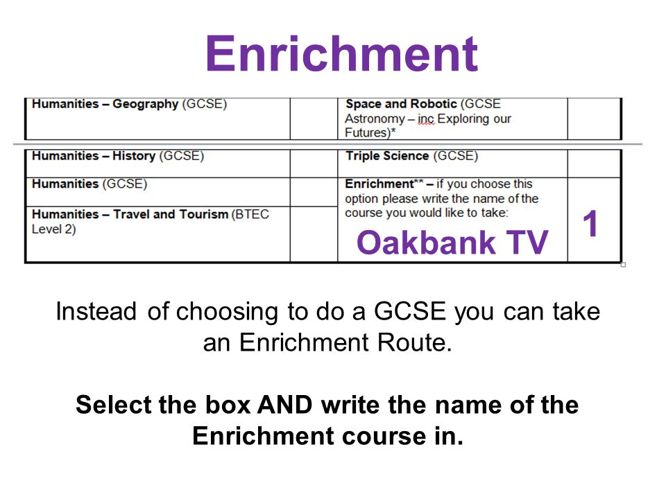 Enrichment Oakbank TV 1 Instead of choosing to do a GCSE you can take an Enrichment Route. Select the box AND write the name of the Enrichment course