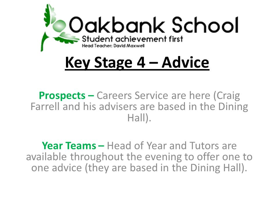 Key Stage 4 – Advice Prospects – Careers Service are here (Craig Farrell and his advisers are based in the Dining Hall).