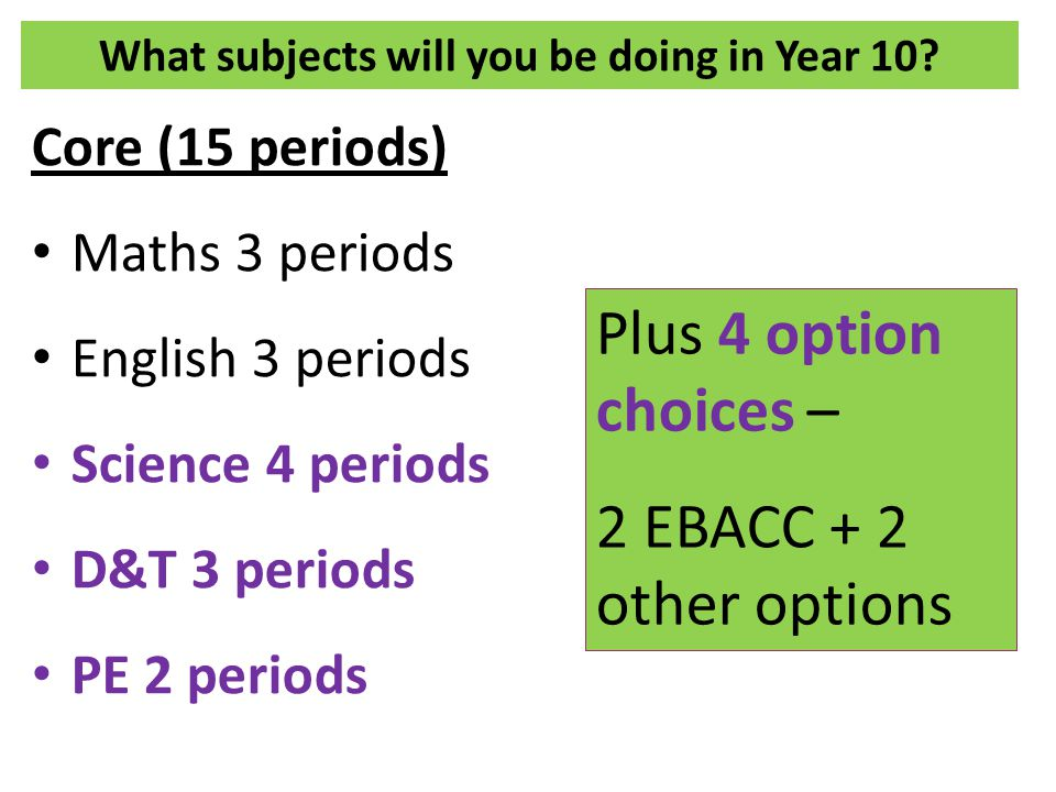 What subjects will you be doing in Year 10? Core (15 periods) Maths 3 periods English 3 periods Science 4 periods D&T 3 periods PE 2 periods Plus 4 op