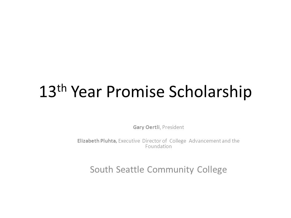 13 th Year Promise Scholarship Gary Oertli, President Elizabeth Pluhta, Executive Director of College Advancement and the Foundation South Seattle Com