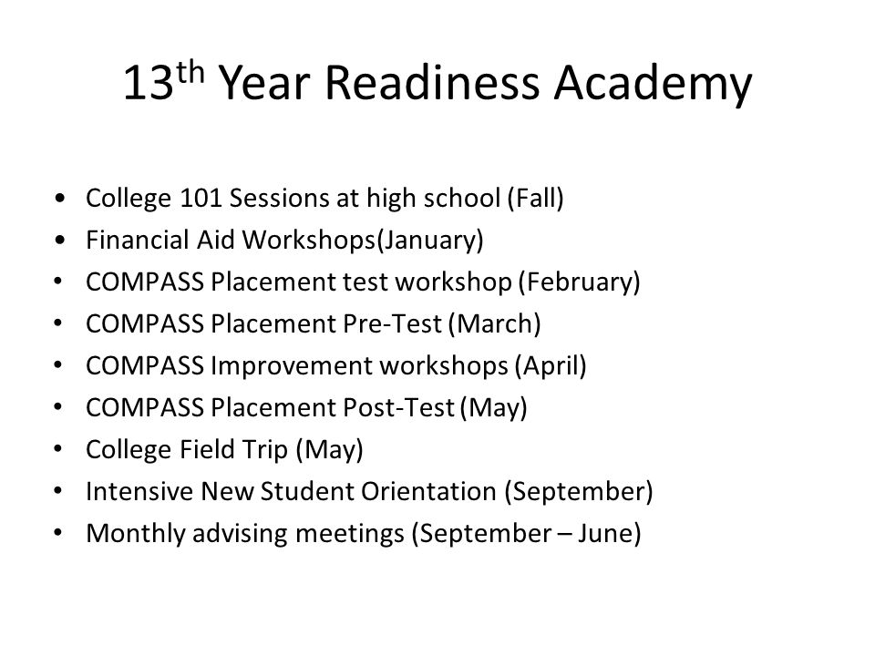 13 th Year Readiness Academy College 101 Sessions at high school (Fall) Financial Aid Workshops(January) COMPASS Placement test workshop (February) CO