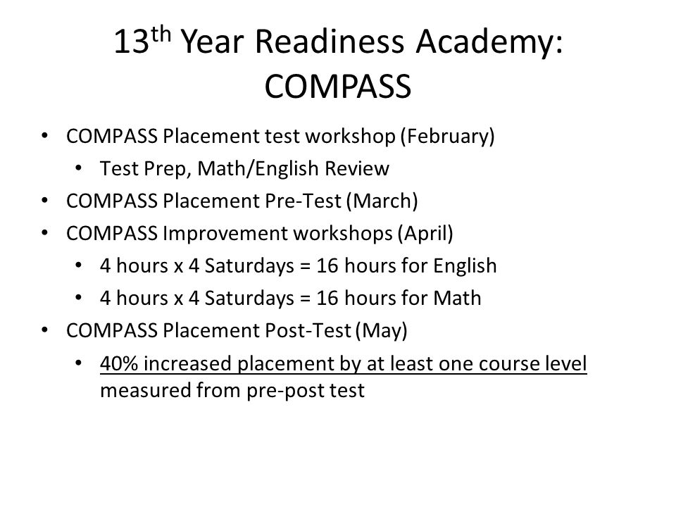 13 th Year Readiness Academy: COMPASS COMPASS Placement test workshop (February) Test Prep, Math/English Review COMPASS Placement Pre-Test (March) COM