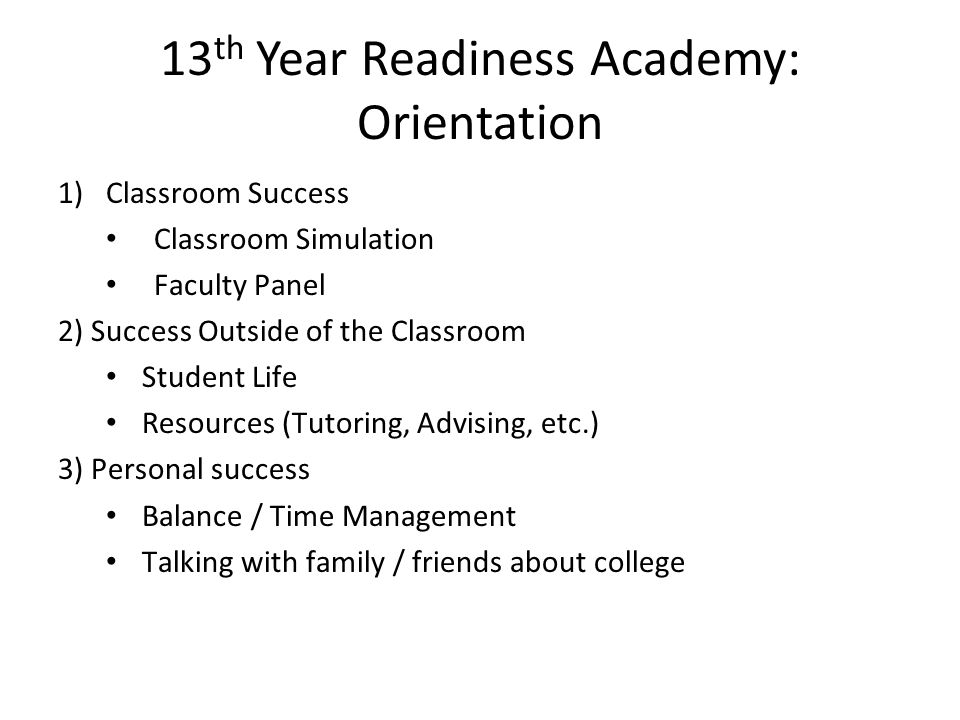 13 th Year Readiness Academy: Orientation 1)Classroom Success Classroom Simulation Faculty Panel 2) Success Outside of the Classroom Student Life Reso