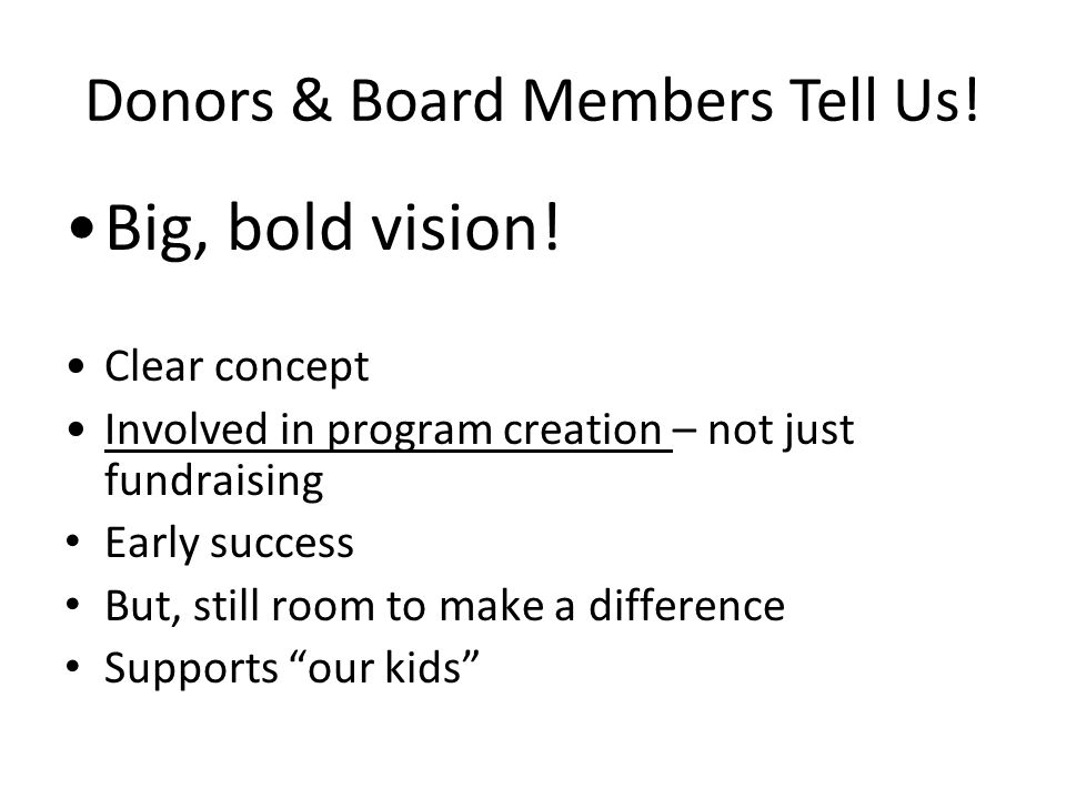 Donors & Board Members Tell Us! Big, bold vision! Clear concept Involved in program creation – not just fundraising Early success But, still room to m