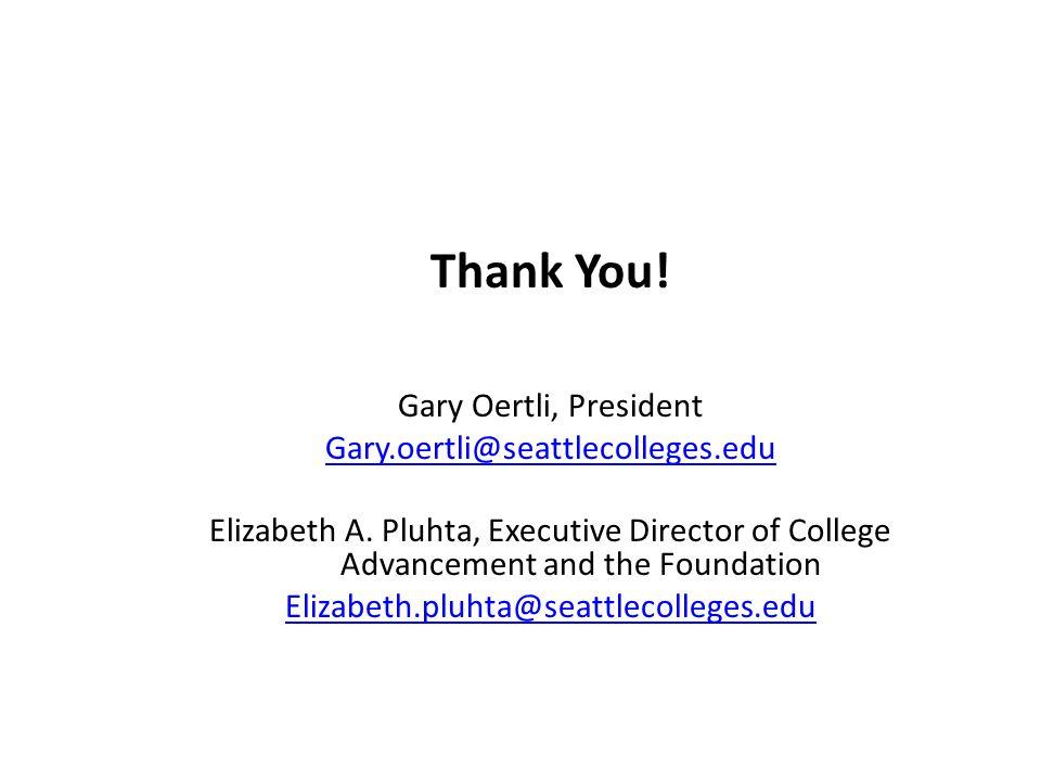 Thank You! Gary Oertli, President Gary.oertli@seattlecolleges.edu Elizabeth A. Pluhta, Executive Director of College Advancement and the Foundation El