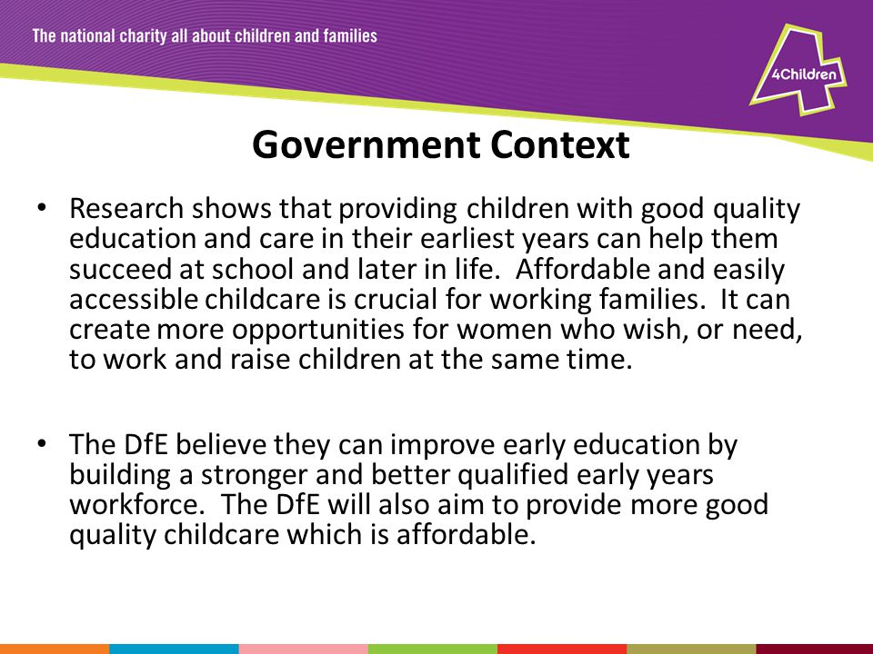 Government Context Research shows that providing children with good quality education and care in their earliest years can help them succeed at school