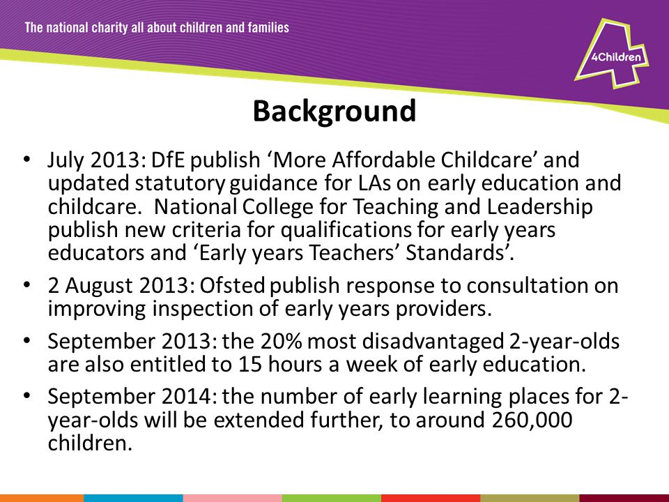 Background July 2013: DfE publish More Affordable Childcare and updated statutory guidance for LAs on early education and childcare. National College