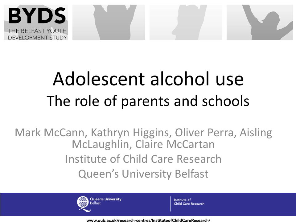 Adolescent alcohol use The role of parents and schools Mark McCann, Kathryn Higgins, Oliver Perra, Aisling McLaughlin, Claire McCartan Institute of Ch