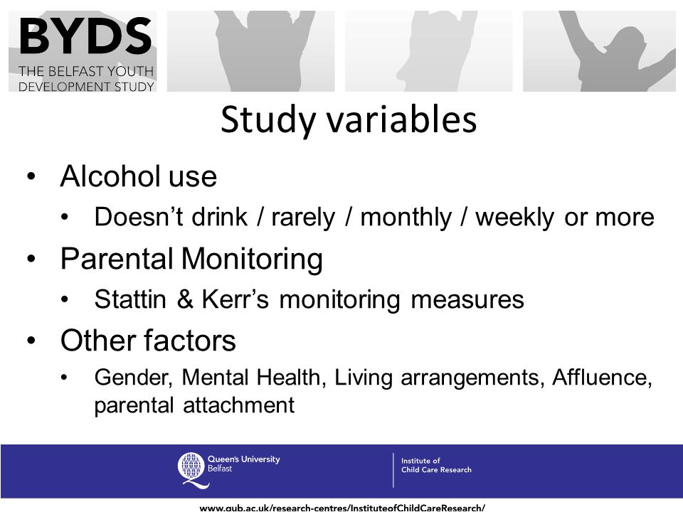 Study variables Alcohol use Doesnt drink / rarely / monthly / weekly or more Parental Monitoring Stattin & Kerrs monitoring measures Other factors Gender, Mental Health, Living arrangements, Affluence, parental attachment