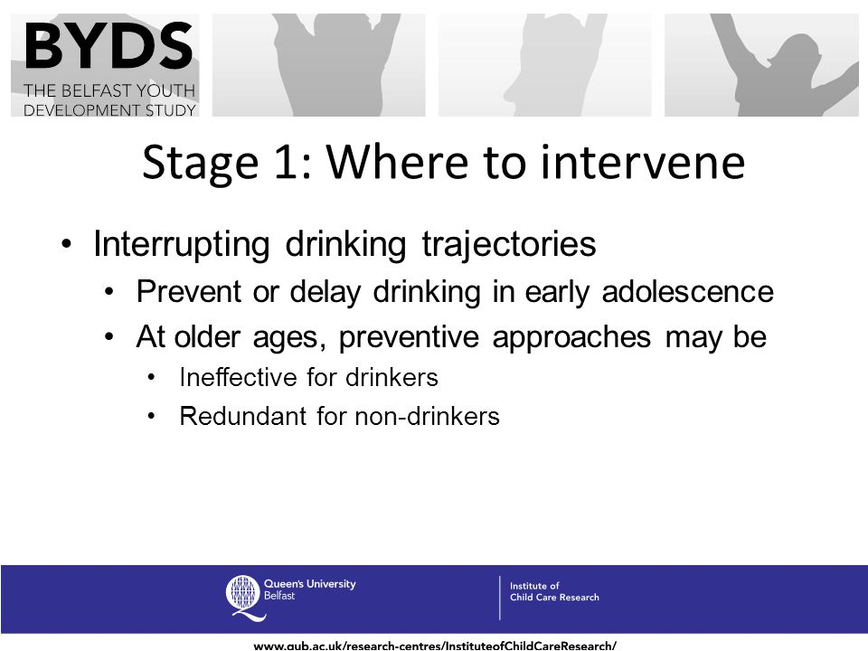 Stage 1: Where to intervene Interrupting drinking trajectories Prevent or delay drinking in early adolescence At older ages, preventive approaches may