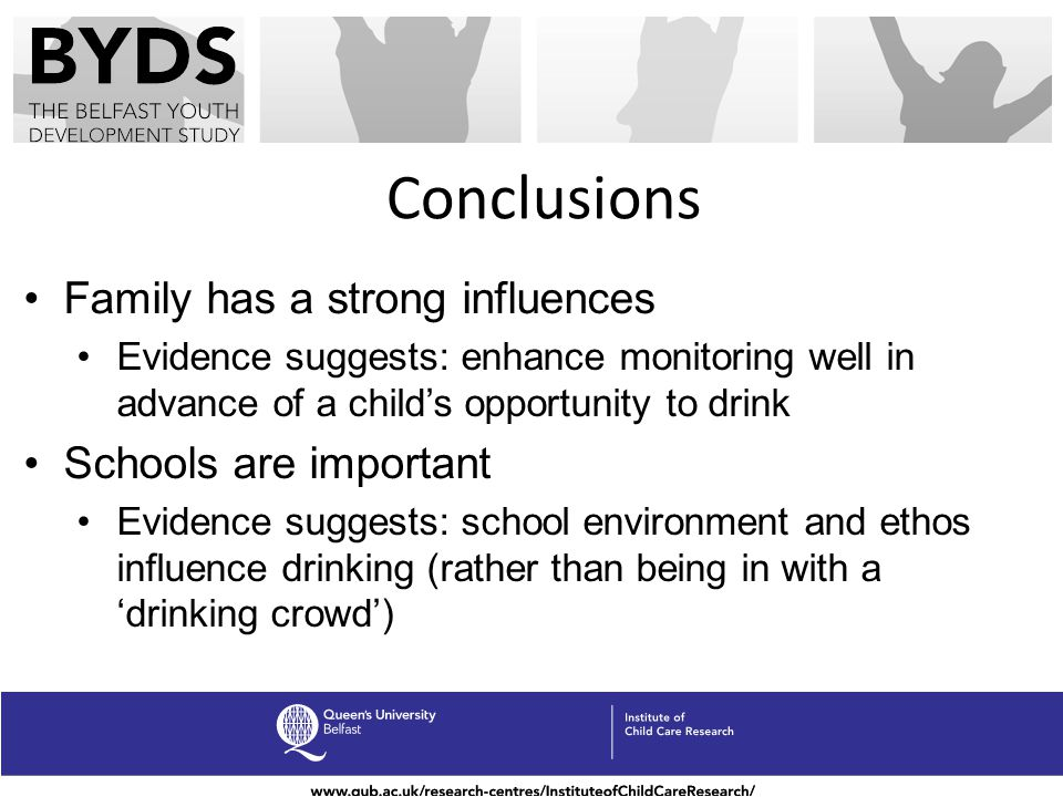 Conclusions Family has a strong influences Evidence suggests: enhance monitoring well in advance of a childs opportunity to drink Schools are importan