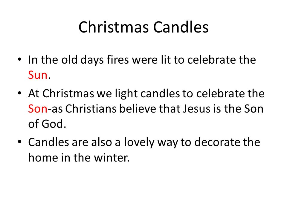 Christmas Candles In the old days fires were lit to celebrate the Sun. At Christmas we light candles to celebrate the Son-as Christians believe that J