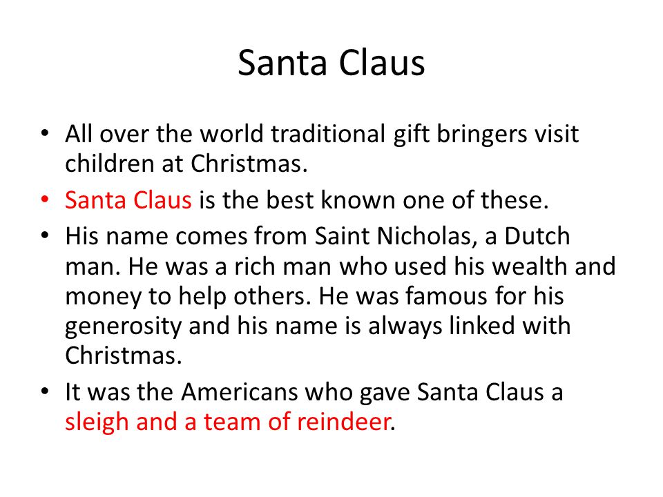 Santa Claus All over the world traditional gift bringers visit children at Christmas. Santa Claus is the best known one of these. His name comes from