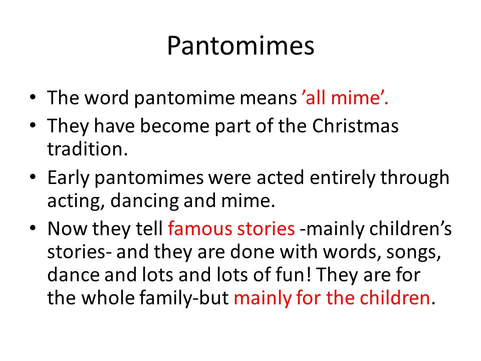 The word pantomime means all mime. They have become part of the Christmas tradition. Early pantomimes were acted entirely through acting, dancing and