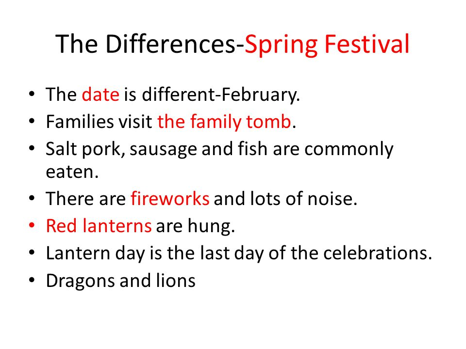 The Differences-Spring Festival The date is different-February. Families visit the family tomb. Salt pork, sausage and fish are commonly eaten. There