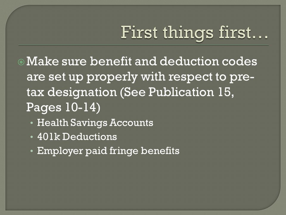 Make sure benefit and deduction codes are set up properly with respect to pre- tax designation (See Publication 15, Pages 10-14) Health Savings Accounts 401k Deductions Employer paid fringe benefits