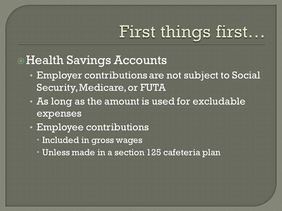Health Savings Accounts Employer contributions are not subject to Social Security, Medicare, or FUTA As long as the amount is used for excludable expenses Employee contributions Included in gross wages Unless made in a section 125 cafeteria plan