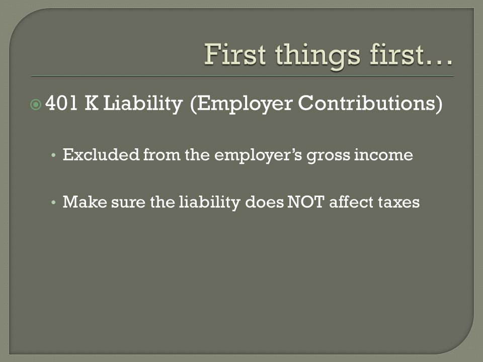 401 K Liability (Employer Contributions) Excluded from the employers gross income Make sure the liability does NOT affect taxes