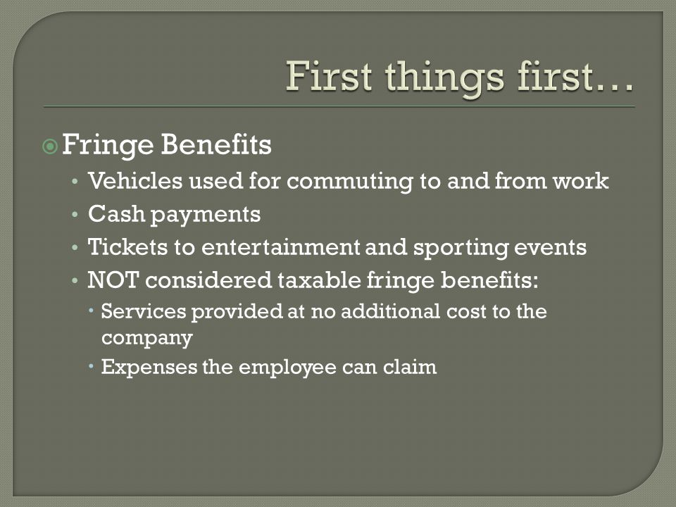Fringe Benefits Vehicles used for commuting to and from work Cash payments Tickets to entertainment and sporting events NOT considered taxable fringe benefits: Services provided at no additional cost to the company Expenses the employee can claim
